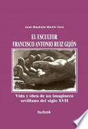 El Escultor Francisco Antonio Ruiz Gijón. Vida Y Obra De Un Imaginero Sevillano Del Siglo Xvii