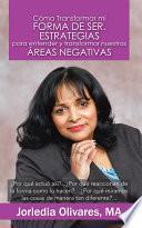Cómo Transformar Mi Forma De Ser. Estrategias Para Entender Y Transformar Nuestras áreas Negativas