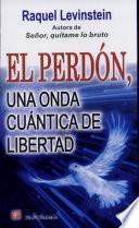 El Perdon, Una Onda Cuantica De Libertad / Forgiveness, A Quantum Wave Of Freedom
