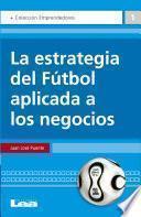 La Estrategia Del Fútbol Aplicada A Los Negocios