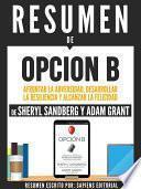 libro Resumen De  Opcion B: Afrontar La Adversidad, Desarrollar La Resilencia Y Alcanzar La Felicidad   De Sheryl Sandberg Y Adam Grant