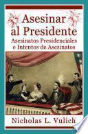 libro Asesinar Al Presidente. Asesinatos Presidenciales E Intentos De Asesinatos