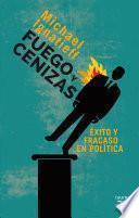 libro Fuego Y Cenizas. Éxito Y Fracaso En Política