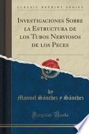 Investigaciones Sobre La Estructura De Los Tubos Nerviosos De Los Peces (classic Reprint)