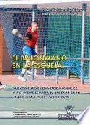 El Balonmano En La Escuela. Nuevos Enfoques Metodológicos Y Actividades Para Su Enseñanza En La Escuela Y Clubs Deportivos