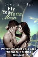 libro Fly You To The Moon (primer Volumen De La Saga Romántica Y Erótica Stardust)