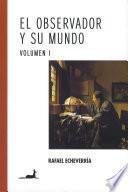 El Observador Y Su Mundo Volumen I