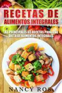 Recetas De Alimentos Integrales: Las Principales 65 Recetas Para Una Dieta De Alimentos Integrales