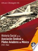 Historia Social De La Asociación Sindical De Pilotos Aviadores De México (1921 1964) Tomo I