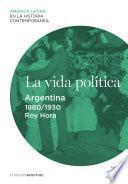 La Vida Política. Argentina (1880 1930)