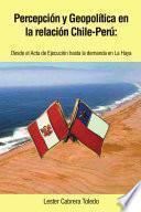 Percepci¢n Y Geopol¡tica En La Relaci¢n Chile Per£: Desde El Acta De Ejecuci¢n Hasta La Demanda En La Haya
