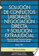 libro Solución De Conflictos Laborales: Negociación Directa Y Solución Extrajudicial : Actas De Las I Jornadas Universitarias Almerienses De Derecho Del Trabajo Y Relaciones Laborales, Almería, 1996