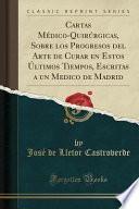Cartas Médico Quirúrgicas, Sobre Los Progresos Del Arte De Curar En Estos Últimos Tiempos, Escritas A Un Medico De Madrid (classic Reprint)
