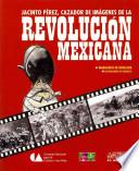 Jacinto Perez, Cazador De Imagenes De La Revolucion Mexicana / Jacinto Perez, Picture Hunter Of The Mexican Revolution