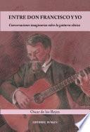 Entre Don Francisco Y Yo. Conversaciones Imaginarias Sobre La Guitarra Clásica.