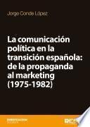 La Comunicación Política En La Transición Española: De La Propaganda Al Marketing (1975 1982)