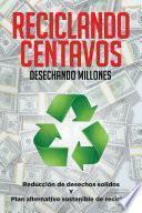 Reciclando Centavos Desechando Millones
