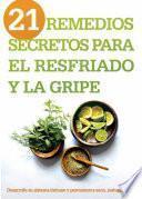 21 Remedios Secretos Para El Resfriado Y La Gripe: Desarrolle Su Sistema Inmune Y Permanezca Sano, Naturalmente!